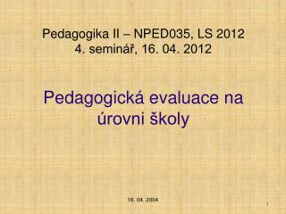 Pedagogika II – NPED035,  LS 2012  4. seminář, 16. 04. 2012 Pedagogická evaluace na úrovni školy