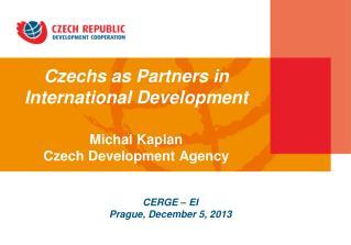 Czechs as Partners in International Development Michal Kaplan Czech Development Agency