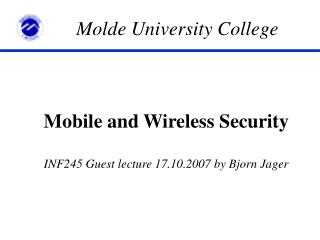 Mobile and Wireless Security INF245 Guest lecture 17.10.2007 by Bjorn Jager