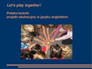 Let's play together!  Polsko-turecki projekt edukacyjny w języku angielskim