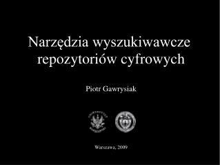 Narzędzia wyszukiwawcze  repozytoriów cyfrowych Piotr Gawrysiak Warszawa, 200 9