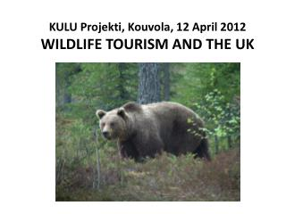 KULU  Projekti ,  Kouvola , 12 April 2012 W ILDLIFE TOURISM AND THE UK