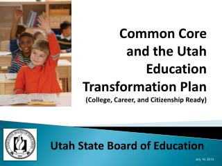Common Core and the Utah  Education Transformation Plan (College, Career, and Citizenship Ready)
