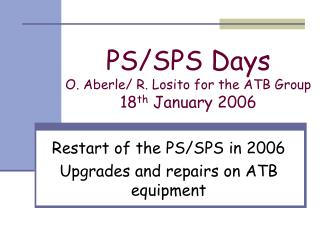 PS/SPS Days  O. Aberle/ R. Losito for the ATB Group 18 th  January 2006