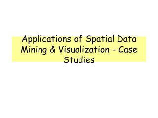 Applications of Spatial Data Mining & Visualization - Case Studies