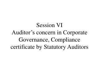 Session VI Auditor's concern in Corporate Governance, Compliance certificate by Statutory Auditors