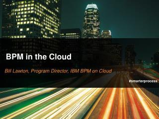 Bill Lawton, Program Director, IBM BPM on Cloud