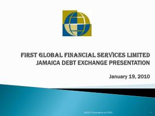 FIRST GLOBAL FINANCIAL SERVICES LIMITED  JAMAICA DEBT EXCHANGE PRESENTATION  January 19, 2010