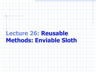 Lecture 26:  Reusable Methods: Enviable Sloth
