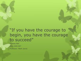 """If you have the courage to begin, you have the courage to succeed"""