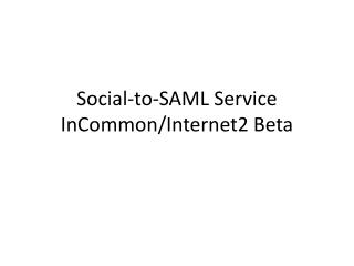 Social-to-SAML Service InCommon /Internet2 Beta