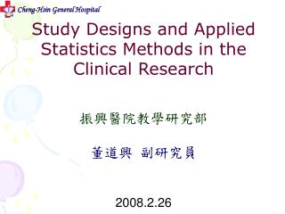 Study Designs and Applied Statistics Methods in the Clinical Research 振興醫院教學研究部   董道興  副研究員