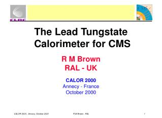 The Lead Tungstate  Calorimeter for CMS R M Brown RAL - UK CALOR 2000 Annecy - France October 2000
