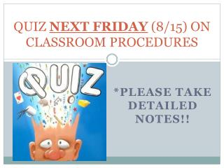QUIZ  NEXT FRIDAY  (8/15) ON CLASSROOM PROCEDURES