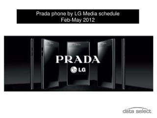 Prada phone by LG Media schedule                    Feb-May 2012