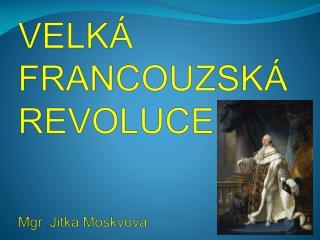 VELKÁ  FRANCOUZSKÁ  REVOLUCE Mgr. Jitka  Moskvová