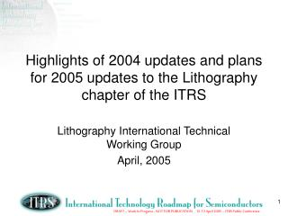 Highlights of 2004 updates and plans for 2005 updates to the Lithography chapter of the ITRS