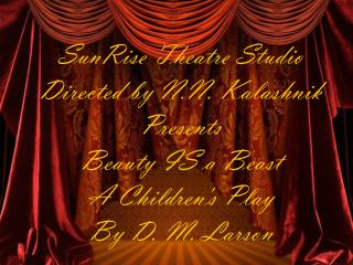 SunRise  Theatre Studio Directed by N.N.  Kalashnik Presents Beauty IS a Beast  A Children's Play