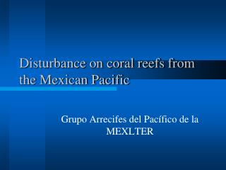 Disturbance on coral reefs from the Mexican Pacific