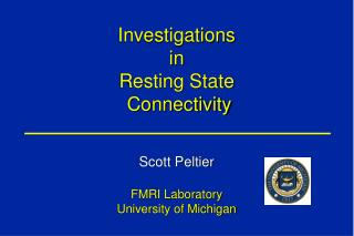 Investigations in Resting State  Connectivity Scott Peltier FMRI Laboratory University of Michigan