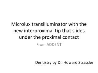 Microlux transilluminator  with the new interproximal tip that slides under the proximal contact