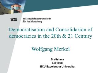 Democratisation and Consolidarion of democracies in the 20th & 21 Century Wolfgang Merkel