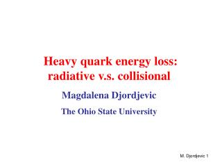 Heavy quark energy loss:       radiative v.s. collisional Magdalena Djordjevic