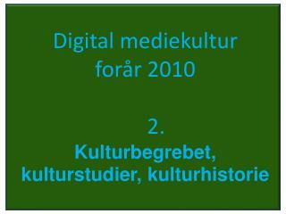 Digital mediekultur  forår 2010     2. Kulturbegrebet, kulturstudier, kulturhistorie