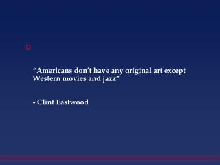 """Americans don't have any original art except Western movies and jazz""  - Clint Eastwood"