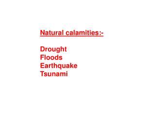 Natural calamities:- Drought Floods  Earthquake Tsunami