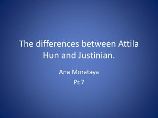 The differences between Attila Hun and Justinian.