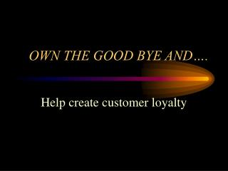 OWN THE GOOD BYE AND….