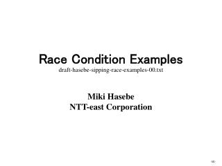 Race Condition Examples draft-hasebe-sipping-race-examples-00.txt Miki Hasebe NTT-east Corporation