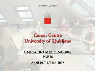 Career Centre  University of Ljubljana  UNICA IRO MEETING 2008  PARIS  April 10/11/12th 2008