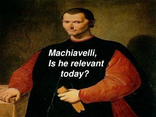 Machiavelli, Is he relevant      today?