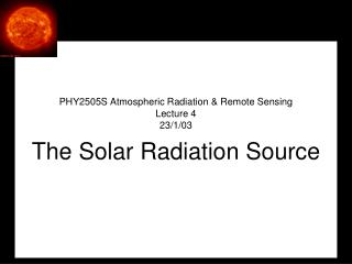 PHY2505S Atmospheric Radiation & Remote Sensing Lecture 4 23/1/03 The Solar Radiation Source