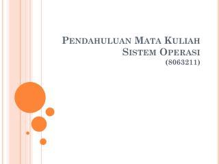 Pendahuluan Mata Kuliah  Sistem Operasi (8063211)