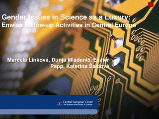 Gender Issues in Science as a Luxury:  Enwise Follow-up Activities in Central Europe