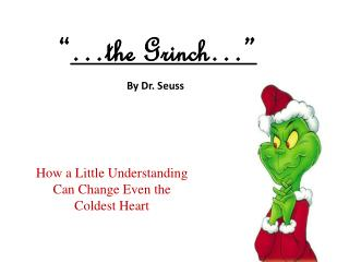 """ …the Grinch…"" By Dr. Seuss How a Little Understanding  Can Change Even the  Coldest Heart"