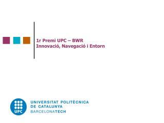 1r Premi UPC – BWR  Innovació, Navegació i Entorn
