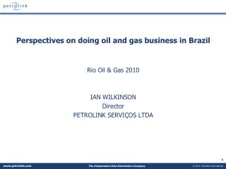 Perspectives on doing oil and gas business in Brazil Rio Oil & Gas 2010 IAN WILKINSON Director