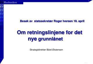 Besøk av  statssekretær Roger Iversen 18. april Om retningslinjene for det nye  grunnlånet