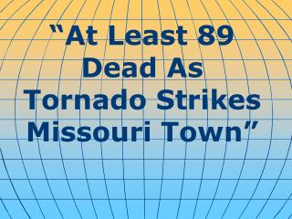 """At Least 89 Dead As Tornado Strikes Missouri Town"""