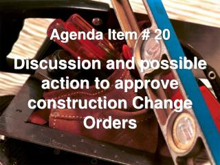 Agenda Item # 20 Discussion and possible action to approve construction Change Orders