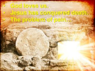 God loves us. Jesus has conquered death. The problem of pain�