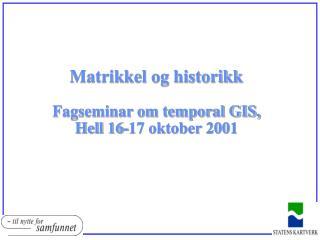Matrikkel og historikk Fagseminar om temporal GIS, Hell 16-17 oktober 2001