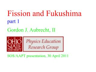 Fission and Fukushima  part 1 Gordon J. Aubrecht, II SOS/AAPT presentation, 30 April 2011