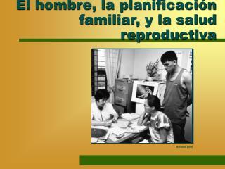 El hombre, la planificaci n familiar, y la salud reproductiva