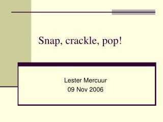 Snap, crackle, pop