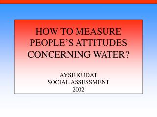 HOW TO MEASURE PEOPLE'S ATTITUDES CONCERNING WATER? AYSE KUDAT SOCIAL ASSESSMENT 2002